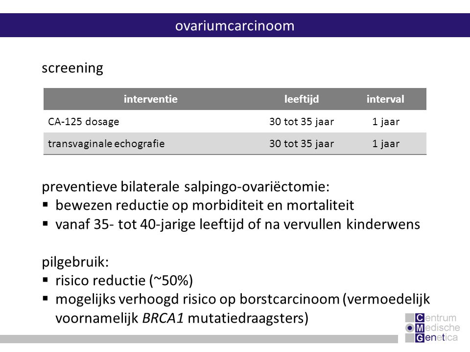 ovariumcarcinoom preventieve bilaterale salpingo-ovariëctomie:  bewezen reductie op morbiditeit en mortaliteit  vanaf 35- tot 40-jarige leeftijd of
