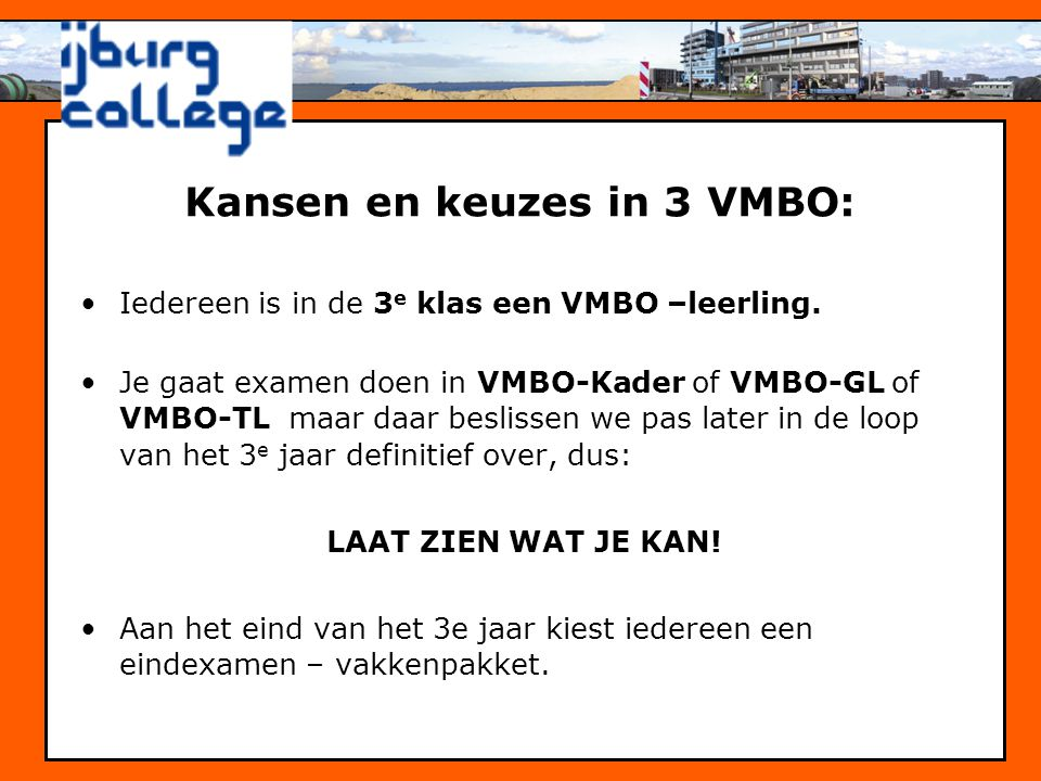 •Iedereen is in de 3 e klas een VMBO –leerling. •Je gaat examen doen in VMBO-Kader of VMBO-GL of VMBO-TL maar daar beslissen we pas later in de loop v