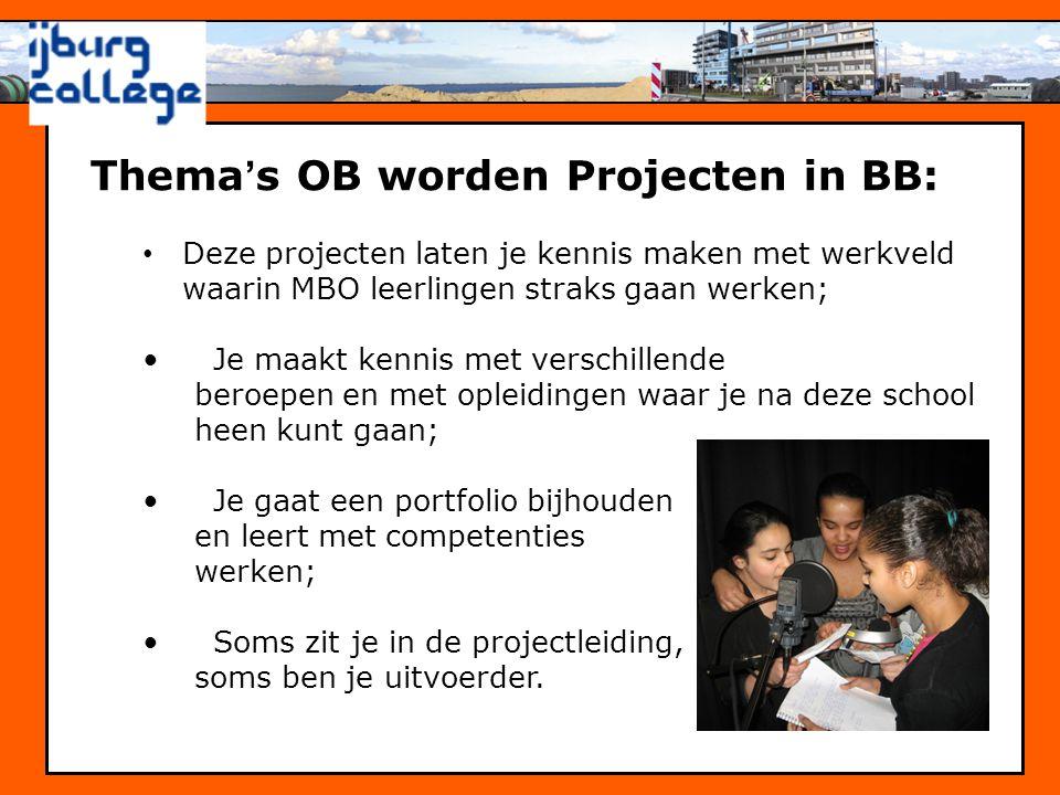 Thema ' s OB worden Projecten in BB: • Deze projecten laten je kennis maken met werkveld waarin MBO leerlingen straks gaan werken; • Je maakt kennis m