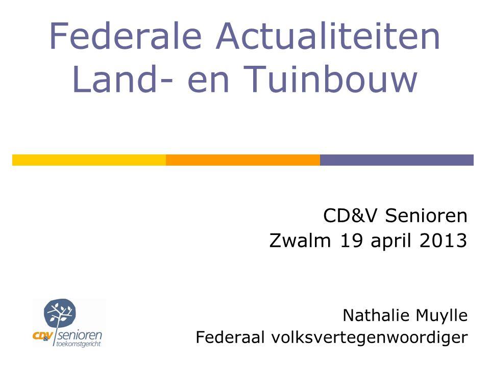 Federale Actualiteiten Land- en Tuinbouw CD&V Senioren Zwalm 19 april 2013 Nathalie Muylle Federaal volksvertegenwoordiger
