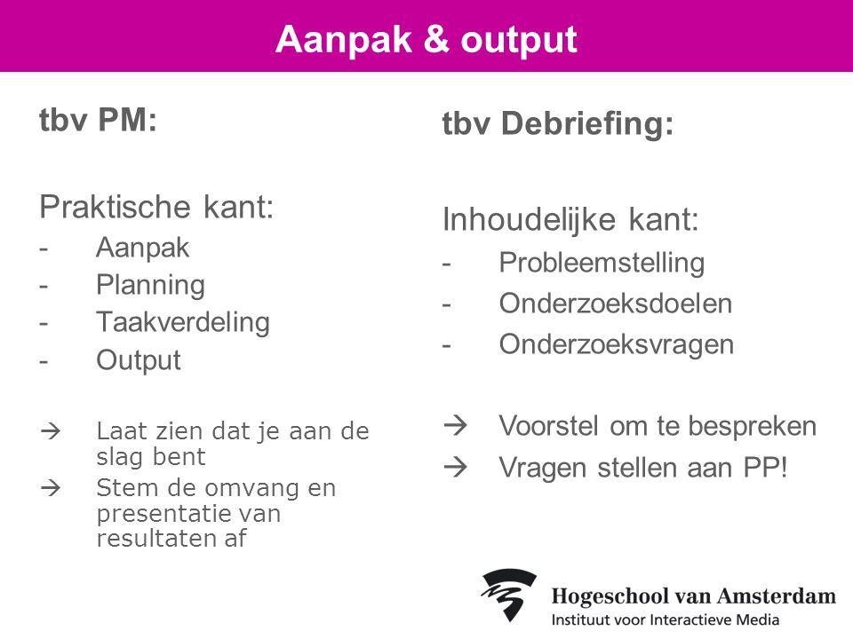 tbv PM: Praktische kant: -Aanpak -Planning -Taakverdeling -Output  Laat zien dat je aan de slag bent  Stem de omvang en presentatie van resultaten af Aanpak & output tbv Debriefing: Inhoudelijke kant: -Probleemstelling -Onderzoeksdoelen -Onderzoeksvragen  Voorstel om te bespreken  Vragen stellen aan PP!
