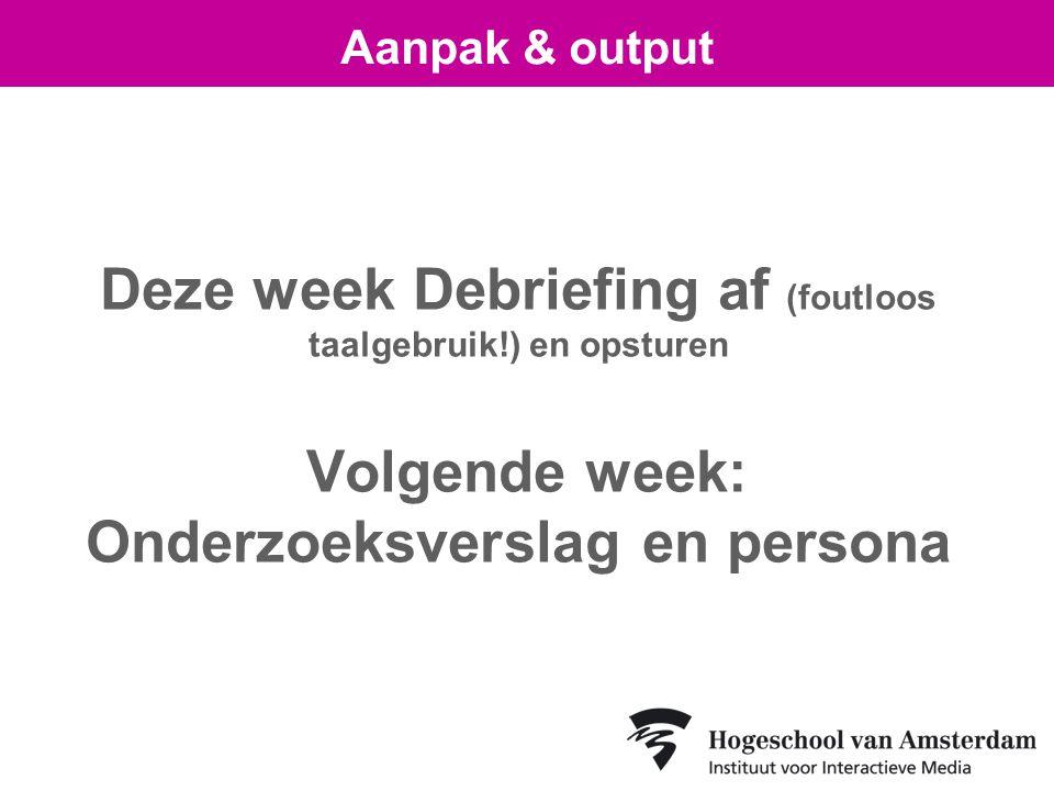 Deze week Debriefing af (foutloos taalgebruik!) en opsturen Volgende week: Onderzoeksverslag en persona Aanpak & output