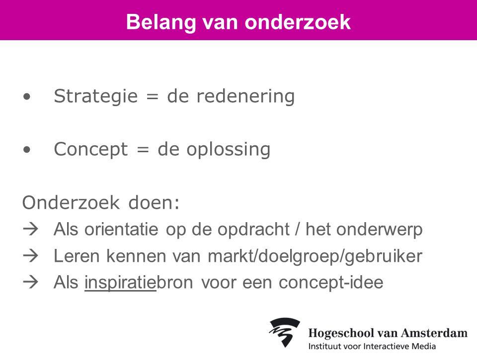•Strategie = de redenering •Concept = de oplossing Onderzoek doen:  Als orientatie op de opdracht / het onderwerp  Leren kennen van markt/doelgroep/gebruiker  Als inspiratiebron voor een concept-idee Belang van onderzoek