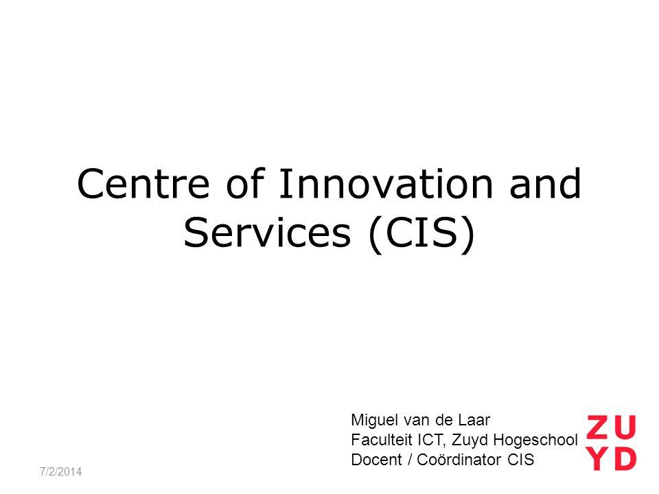 Centre of Innovation and Services (CIS) 7/2/2014 Miguel van de Laar Faculteit ICT, Zuyd Hogeschool Docent / Coördinator CIS