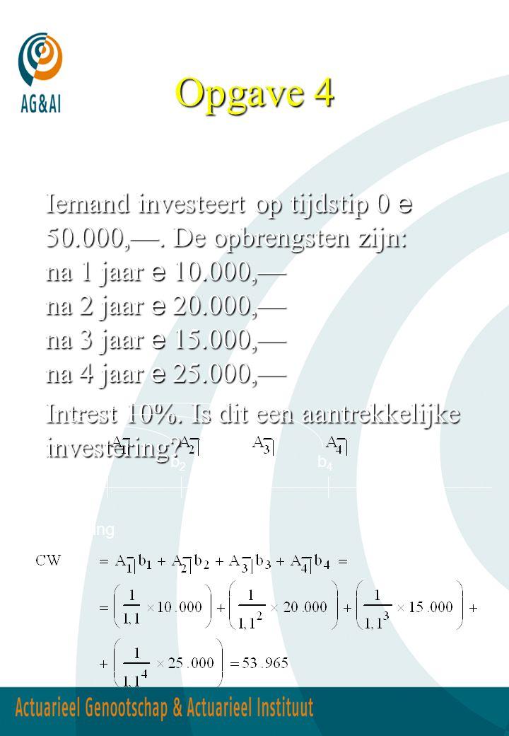Opgave 4 Iemand investeert op tijdstip 0 e 50.000,—. De opbrengsten zijn: na 1 jaar e 10.000,— na 2 jaar e 20.000,— na 3 jaar e 15.000,— na 4 jaar e 2