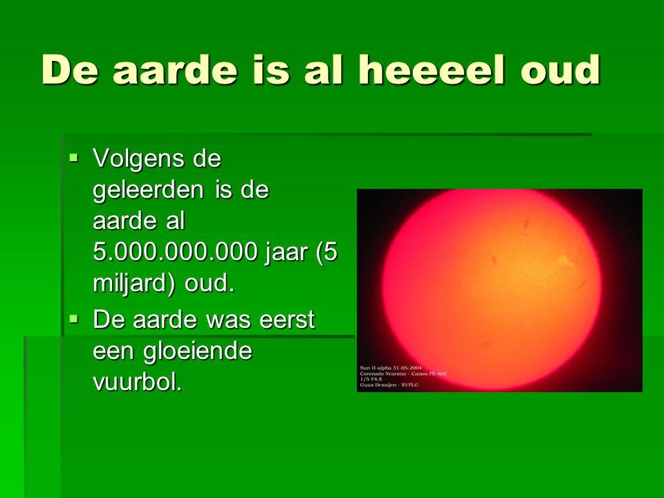 De aarde is al heeeel oud  Volgens de geleerden is de aarde al 5.000.000.000 jaar (5 miljard) oud.