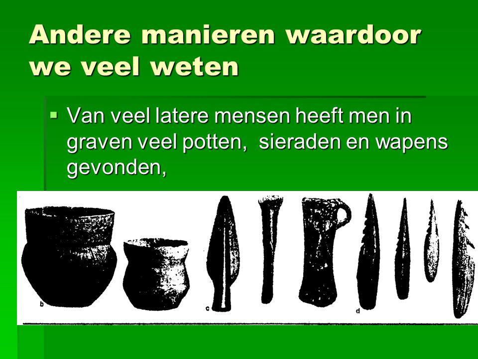 Andere manieren waardoor we veel weten  Van veel latere mensen heeft men in graven veel potten, sieraden en wapens gevonden,