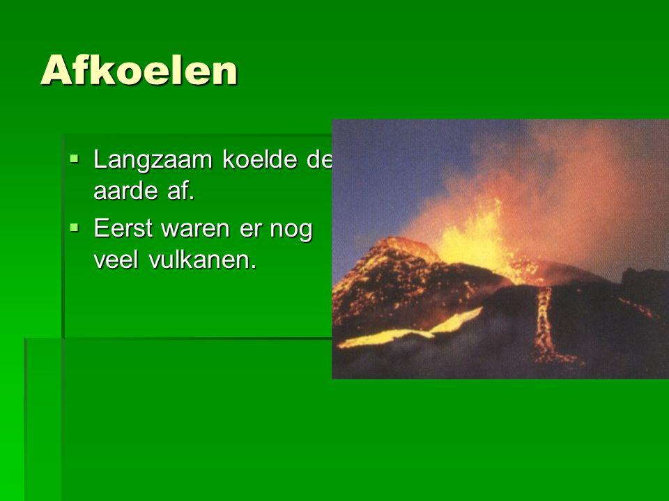 Afkoelen  Langzaam koelde de aarde af.  Eerst waren er nog veel vulkanen.