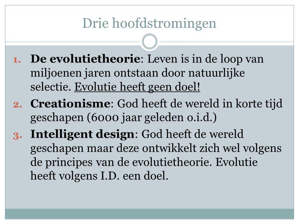 Drie hoofdstromingen 1. De evolutietheorie: Leven is in de loop van miljoenen jaren ontstaan door natuurlijke selectie. Evolutie heeft geen doel! 2. C