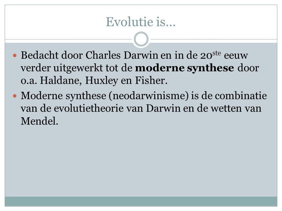 Evolutie is…  Bedacht door Charles Darwin en in de 20 ste eeuw verder uitgewerkt tot de moderne synthese door o.a. Haldane, Huxley en Fisher.  Moder