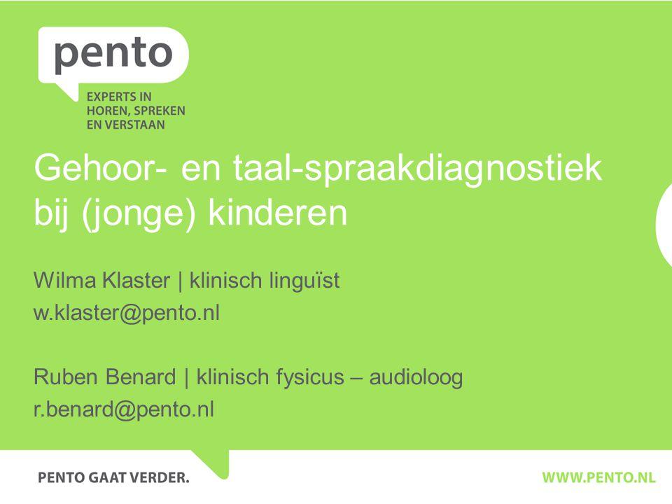 Gehoor- en taal-spraakdiagnostiek bij (jonge) kinderen Wilma Klaster | klinisch linguïst w.klaster@pento.nl Ruben Benard | klinisch fysicus – audioloog r.benard@pento.nl