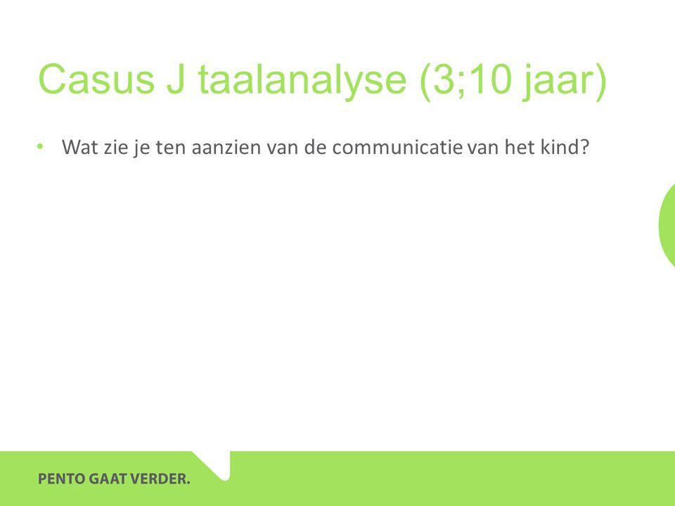 Casus J taalanalyse (3;10 jaar) • Wat zie je ten aanzien van de communicatie van het kind?