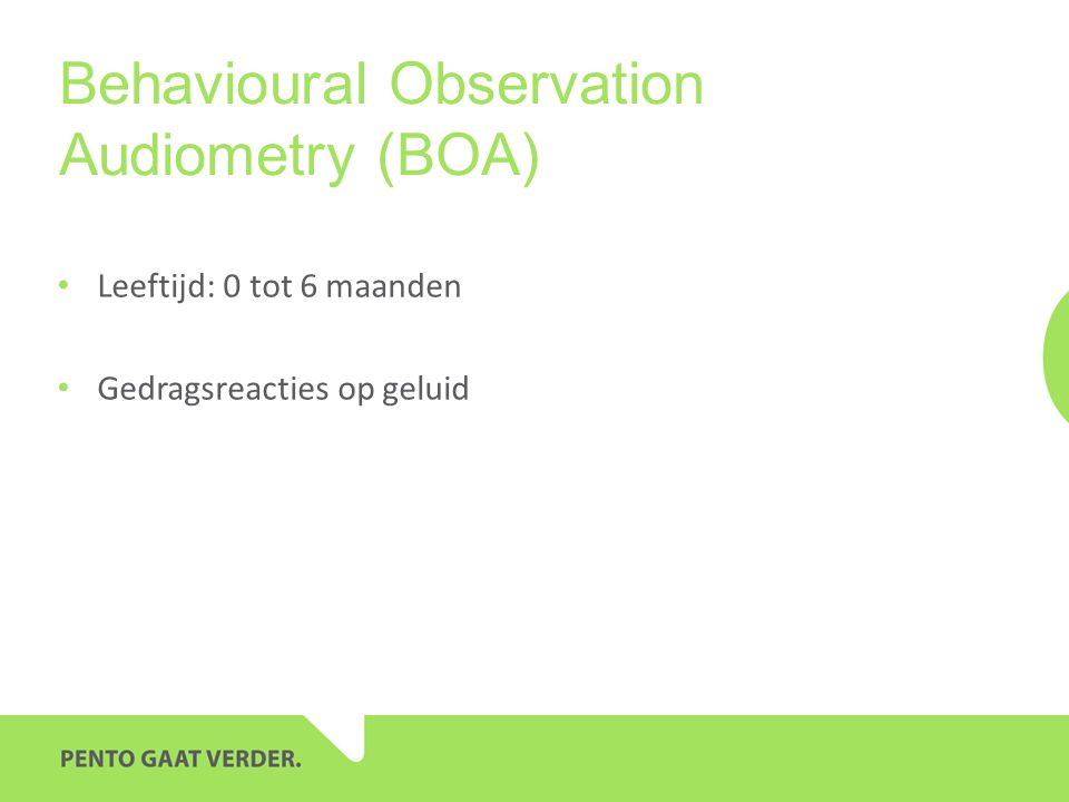 Behavioural Observation Audiometry (BOA) • Leeftijd: 0 tot 6 maanden • Gedragsreacties op geluid