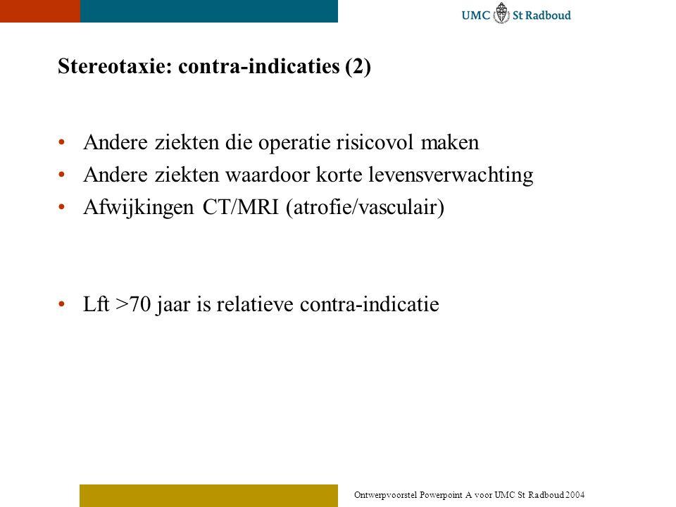 Ontwerpvoorstel Powerpoint A voor UMC St Radboud 2004 Stereotaxie: contra-indicaties (2) •Andere ziekten die operatie risicovol maken •Andere ziekten