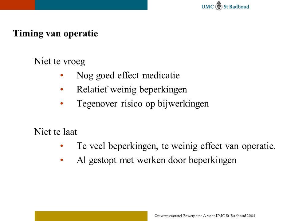 Ontwerpvoorstel Powerpoint A voor UMC St Radboud 2004 Timing van operatie Niet te vroeg •Nog goed effect medicatie •Relatief weinig beperkingen •Tegen