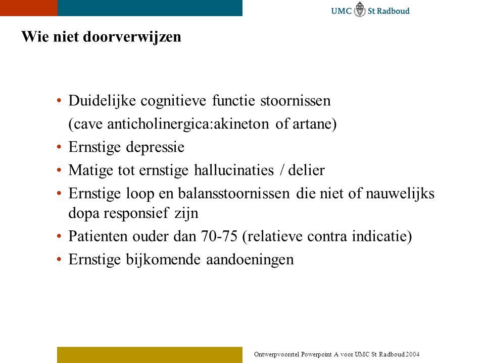 Ontwerpvoorstel Powerpoint A voor UMC St Radboud 2004 Wie niet doorverwijzen •Duidelijke cognitieve functie stoornissen (cave anticholinergica:akineto