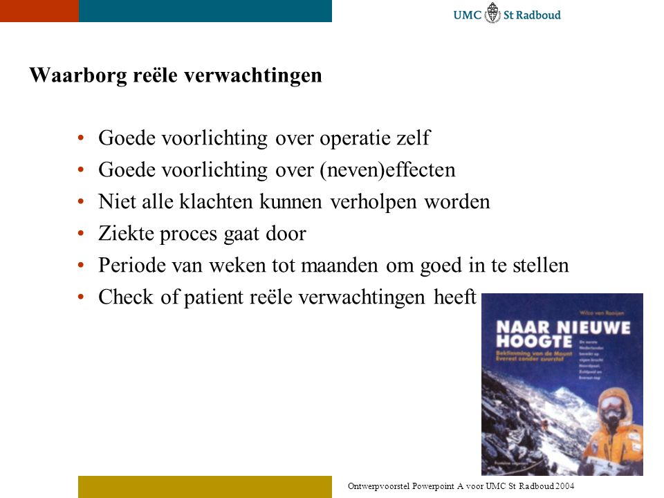 Ontwerpvoorstel Powerpoint A voor UMC St Radboud 2004 Waarborg reële verwachtingen •Goede voorlichting over operatie zelf •Goede voorlichting over (ne