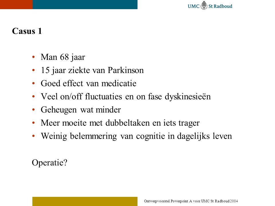 Ontwerpvoorstel Powerpoint A voor UMC St Radboud 2004 Casus 1 •Man 68 jaar •15 jaar ziekte van Parkinson •Goed effect van medicatie •Veel on/off fluct