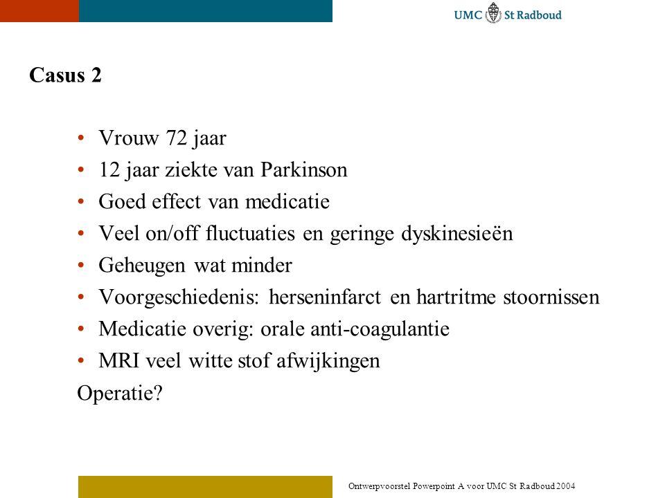 Ontwerpvoorstel Powerpoint A voor UMC St Radboud 2004 Casus 2 •Vrouw 72 jaar •12 jaar ziekte van Parkinson •Goed effect van medicatie •Veel on/off flu