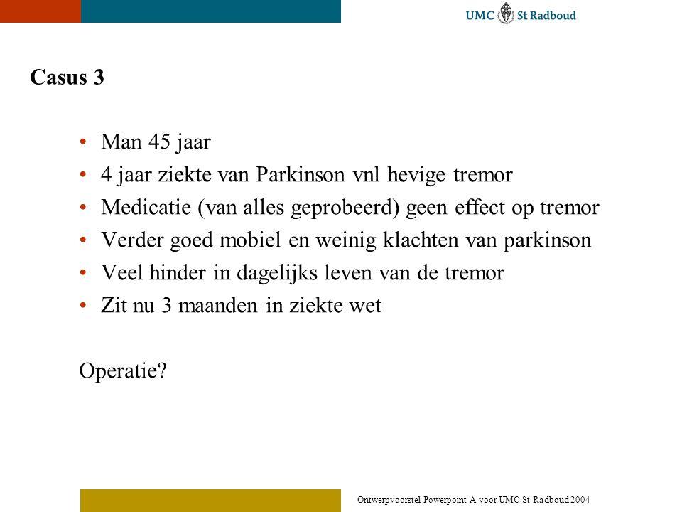 Ontwerpvoorstel Powerpoint A voor UMC St Radboud 2004 Casus 3 •Man 45 jaar •4 jaar ziekte van Parkinson vnl hevige tremor •Medicatie (van alles geprob