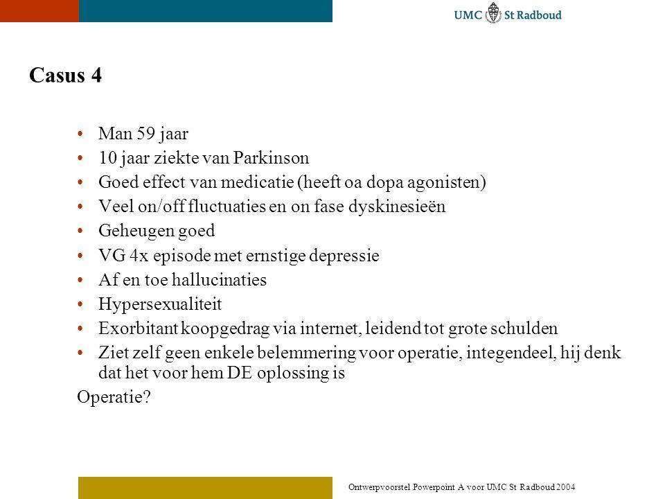 Ontwerpvoorstel Powerpoint A voor UMC St Radboud 2004 Casus 4 •Man 59 jaar •10 jaar ziekte van Parkinson •Goed effect van medicatie (heeft oa dopa ago
