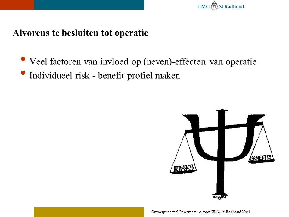 Ontwerpvoorstel Powerpoint A voor UMC St Radboud 2004 Alvorens te besluiten tot operatie • Veel factoren van invloed op (neven)-effecten van operatie