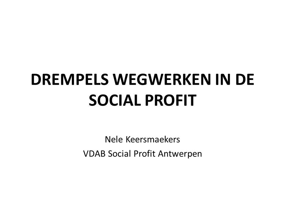 DREMPELS WEGWERKEN IN DE SOCIAL PROFIT Nele Keersmaekers VDAB Social Profit Antwerpen