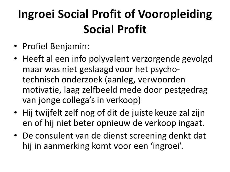 Ingroei Social Profit of Vooropleiding Social Profit • Profiel Benjamin: • Heeft al een info polyvalent verzorgende gevolgd maar was niet geslaagd voo