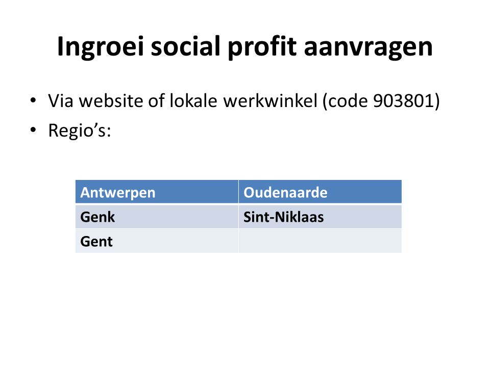 Ingroei social profit aanvragen • Via website of lokale werkwinkel (code 903801) • Regio's: AntwerpenOudenaarde GenkSint-Niklaas Gent