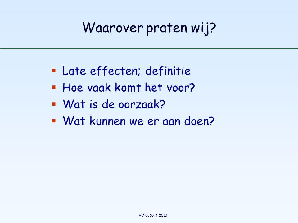 Waarover praten wij?  Late effecten; definitie  Hoe vaak komt het voor?  Wat is de oorzaak?  Wat kunnen we er aan doen? VOKK 10-4-2010