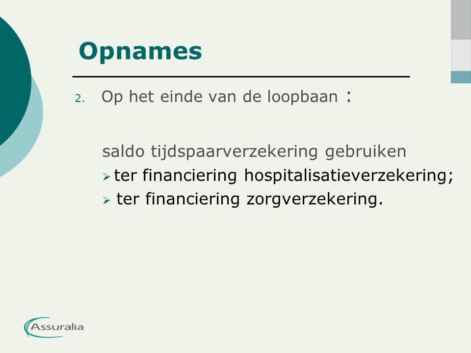 Opnames 2. Op het einde van de loopbaan : saldo tijdspaarverzekering gebruiken  ter financiering hospitalisatieverzekering;  ter financiering zorgve