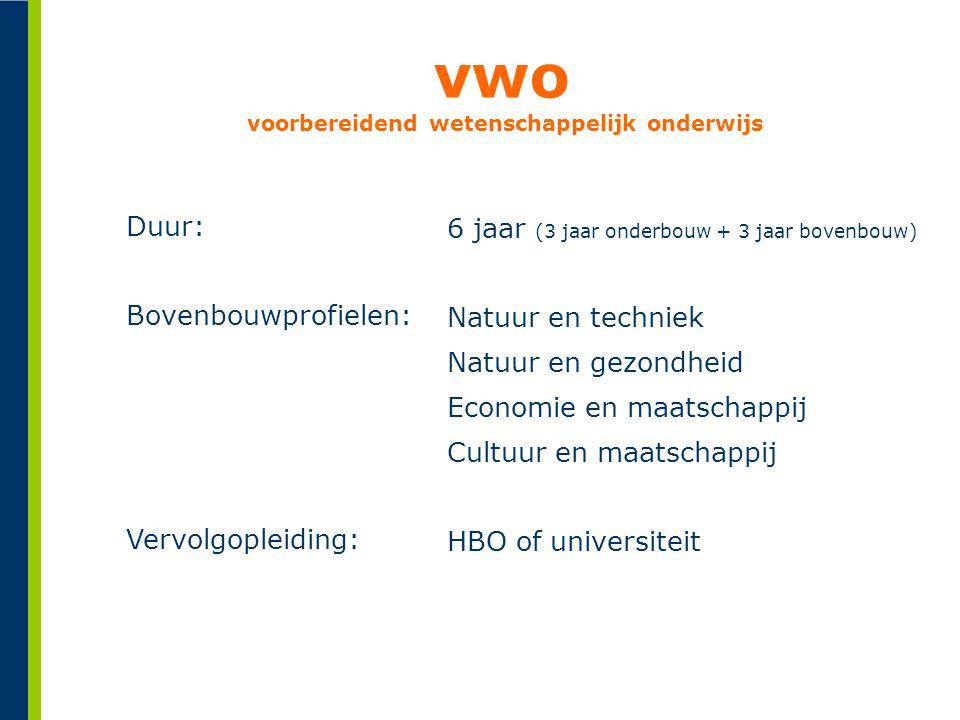 vwo voorbereidend wetenschappelijk onderwijs Duur: Bovenbouwprofielen: Vervolgopleiding: 6 jaar (3 jaar onderbouw + 3 jaar bovenbouw) Natuur en techni
