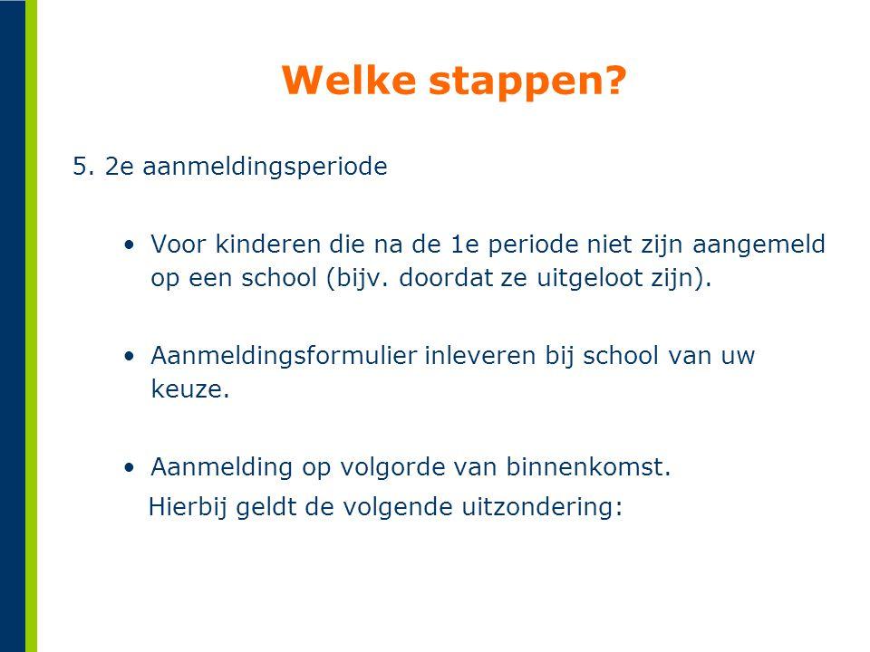 Welke stappen? 5. 2e aanmeldingsperiode •Voor kinderen die na de 1e periode niet zijn aangemeld op een school (bijv. doordat ze uitgeloot zijn). •Aanm