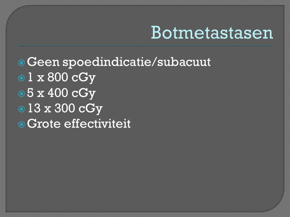 Botmetastasen  Geen spoedindicatie/subacuut  1 x 800 cGy  5 x 400 cGy  13 x 300 cGy  Grote effectiviteit