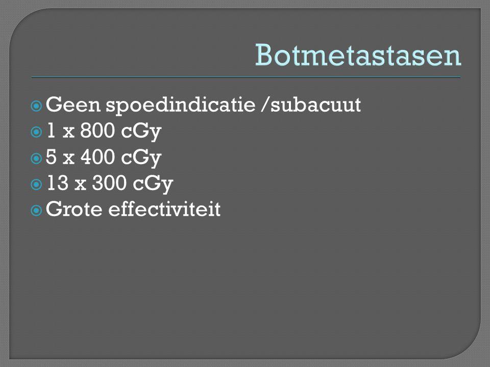 Botmetastasen  Geen spoedindicatie /subacuut  1 x 800 cGy  5 x 400 cGy  13 x 300 cGy  Grote effectiviteit