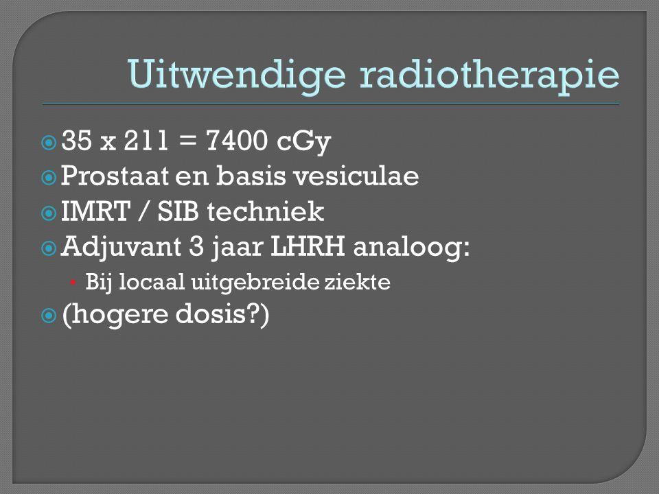 Uitwendige radiotherapie  35 x 211 = 7400 cGy  Prostaat en basis vesiculae  IMRT / SIB techniek  Adjuvant 3 jaar LHRH analoog: • Bij locaal uitgebreide ziekte  (hogere dosis?)