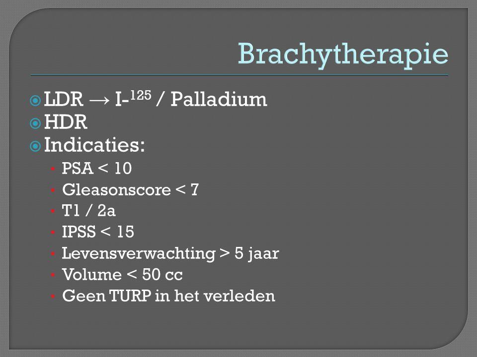 Brachytherapie  LDR → I- 125 / Palladium  HDR  Indicaties: • PSA < 10 • Gleasonscore < 7 • T1 / 2a • IPSS < 15 • Levensverwachting > 5 jaar • Volume < 50 cc • Geen TURP in het verleden