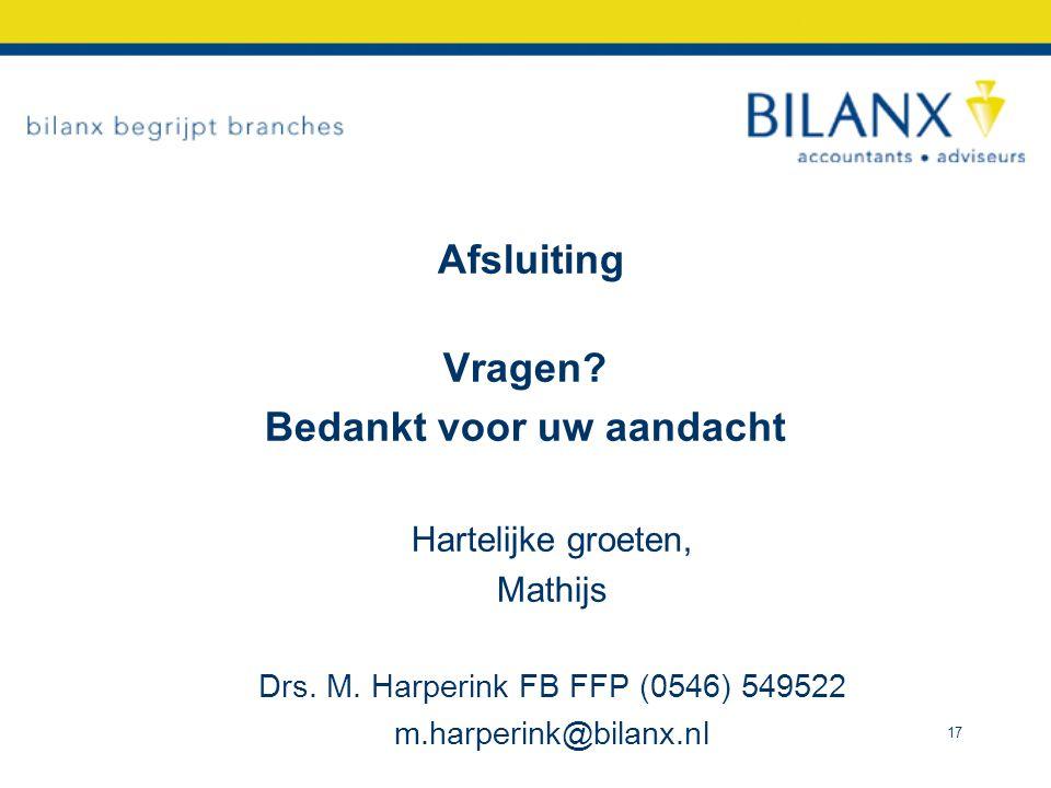 Afsluiting Vragen? Bedankt voor uw aandacht Hartelijke groeten, Mathijs Drs. M. Harperink FB FFP (0546) 549522 m.harperink@bilanx.nl 17