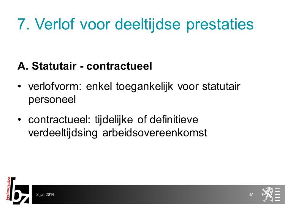 2 juli 201437 7. Verlof voor deeltijdse prestaties A. Statutair - contractueel •verlofvorm: enkel toegankelijk voor statutair personeel •contractueel: