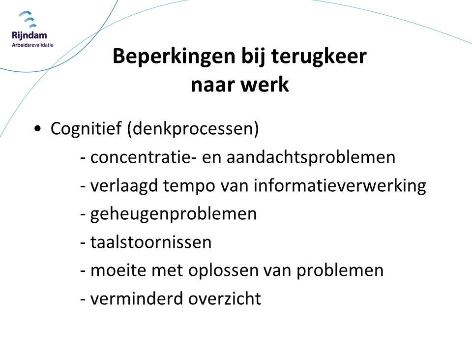 Beperkingen bij terugkeer naar werk •Cognitief (denkprocessen) - concentratie- en aandachtsproblemen - verlaagd tempo van informatieverwerking - geheu