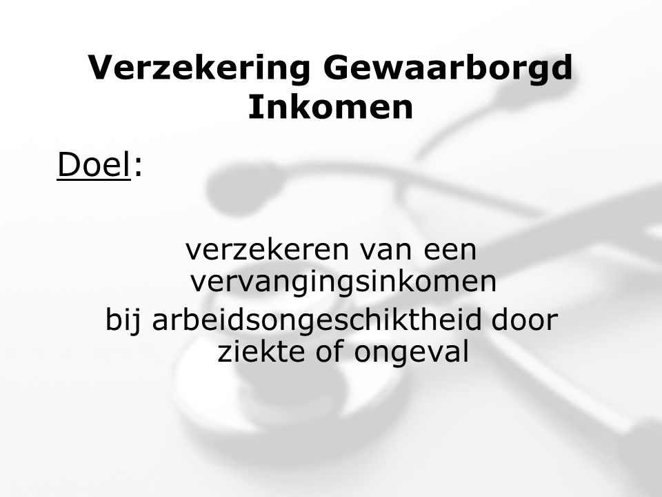 Verzekering Gewaarborgd Inkomen Doel: verzekeren van een vervangingsinkomen bij arbeidsongeschiktheid door ziekte of ongeval