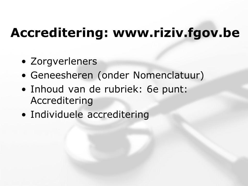 Accreditering: www.riziv.fgov.be •Zorgverleners •Geneesheren (onder Nomenclatuur) •Inhoud van de rubriek: 6e punt: Accreditering •Individuele accreditering