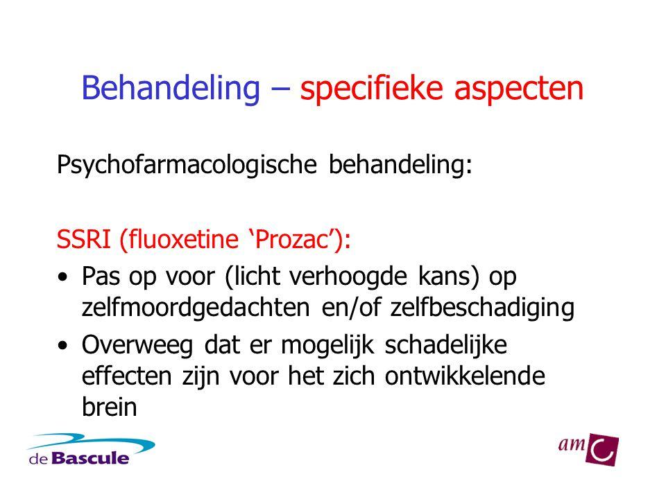 Behandeling – specifieke aspecten Psychofarmacologische behandeling: SSRI (fluoxetine 'Prozac'): •Pas op voor (licht verhoogde kans) op zelfmoordgedac