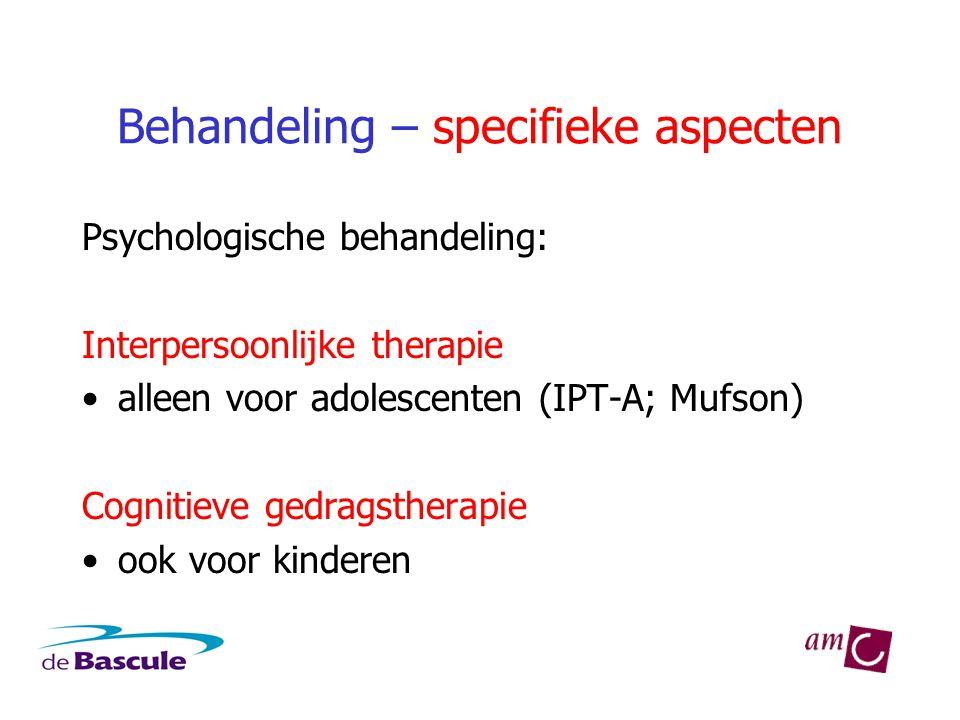 Behandeling – specifieke aspecten Psychologische behandeling: Interpersoonlijke therapie •alleen voor adolescenten (IPT-A; Mufson) Cognitieve gedragstherapie •ook voor kinderen