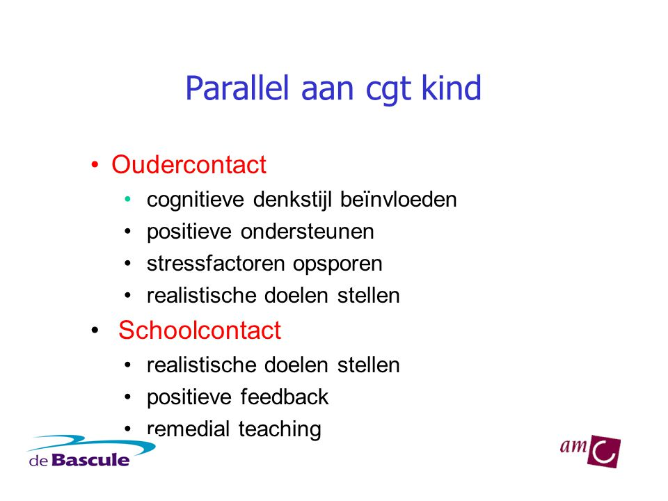 Parallel aan cgt kind •Oudercontact • cognitieve denkstijl beïnvloeden • positieve ondersteunen • stressfactoren opsporen • realistische doelen stellen • Schoolcontact • realistische doelen stellen • positieve feedback • remedial teaching