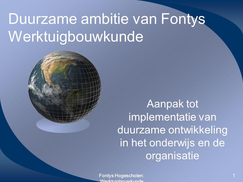 Fontys Hogescholen: Werktuigbouwkunde 1 Duurzame ambitie van Fontys Werktuigbouwkunde Aanpak tot implementatie van duurzame ontwikkeling in het onderw