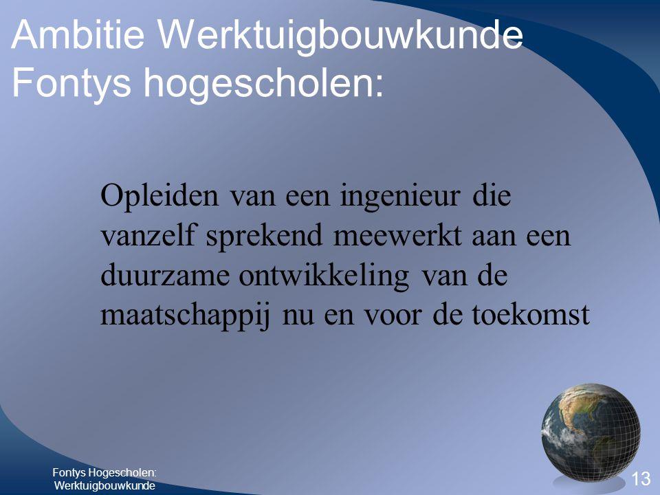 Fontys Hogescholen: Werktuigbouwkunde 13 Ambitie Werktuigbouwkunde Fontys hogescholen: Opleiden van een ingenieur die vanzelf sprekend meewerkt aan ee