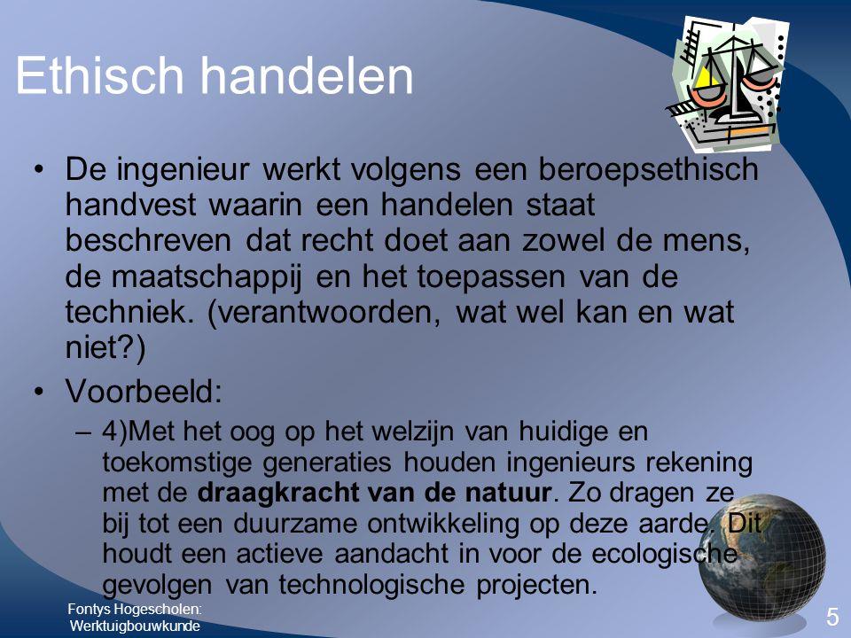 Fontys Hogescholen: Werktuigbouwkunde 5 Ethisch handelen •De ingenieur werkt volgens een beroepsethisch handvest waarin een handelen staat beschreven