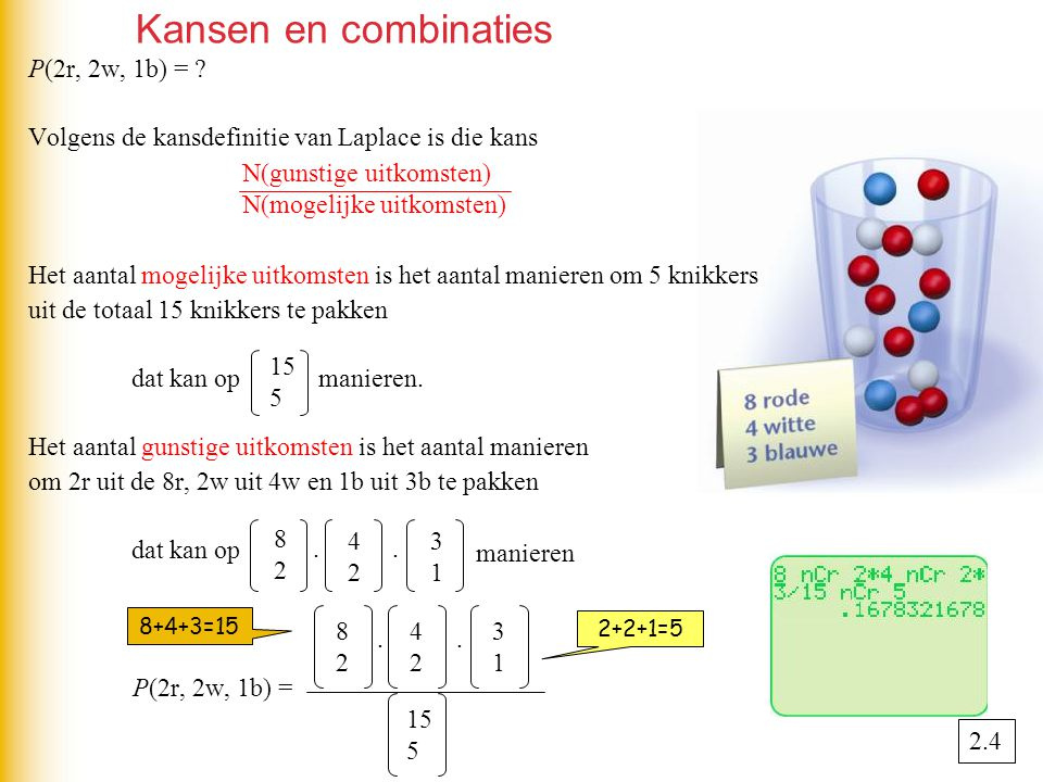 Kansen en combinaties P(2r, 2w, 1b) = ? Volgens de kansdefinitie van Laplace is die kans Het aantal mogelijke uitkomsten is het aantal manieren om 5 k