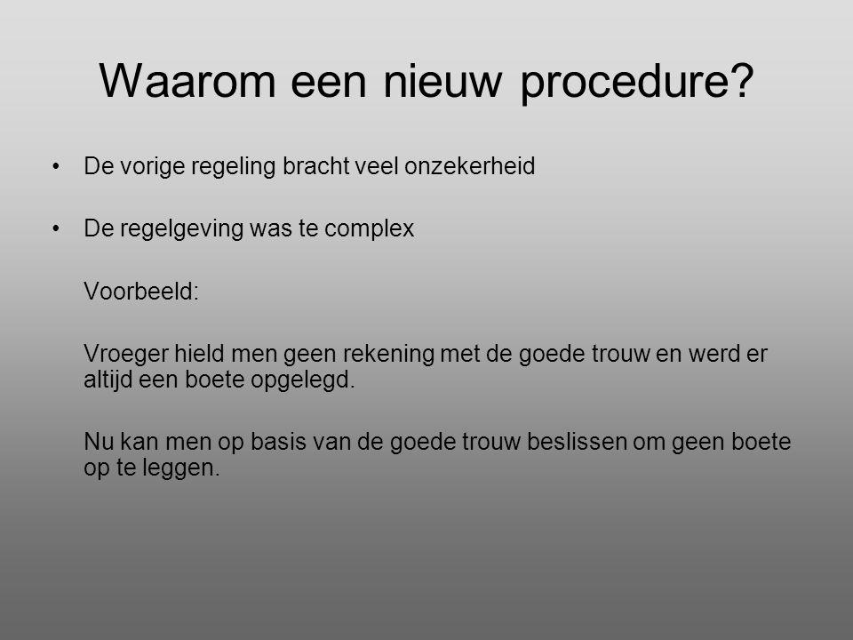 Waarom een nieuw procedure? •De vorige regeling bracht veel onzekerheid •De regelgeving was te complex Voorbeeld: Vroeger hield men geen rekening met